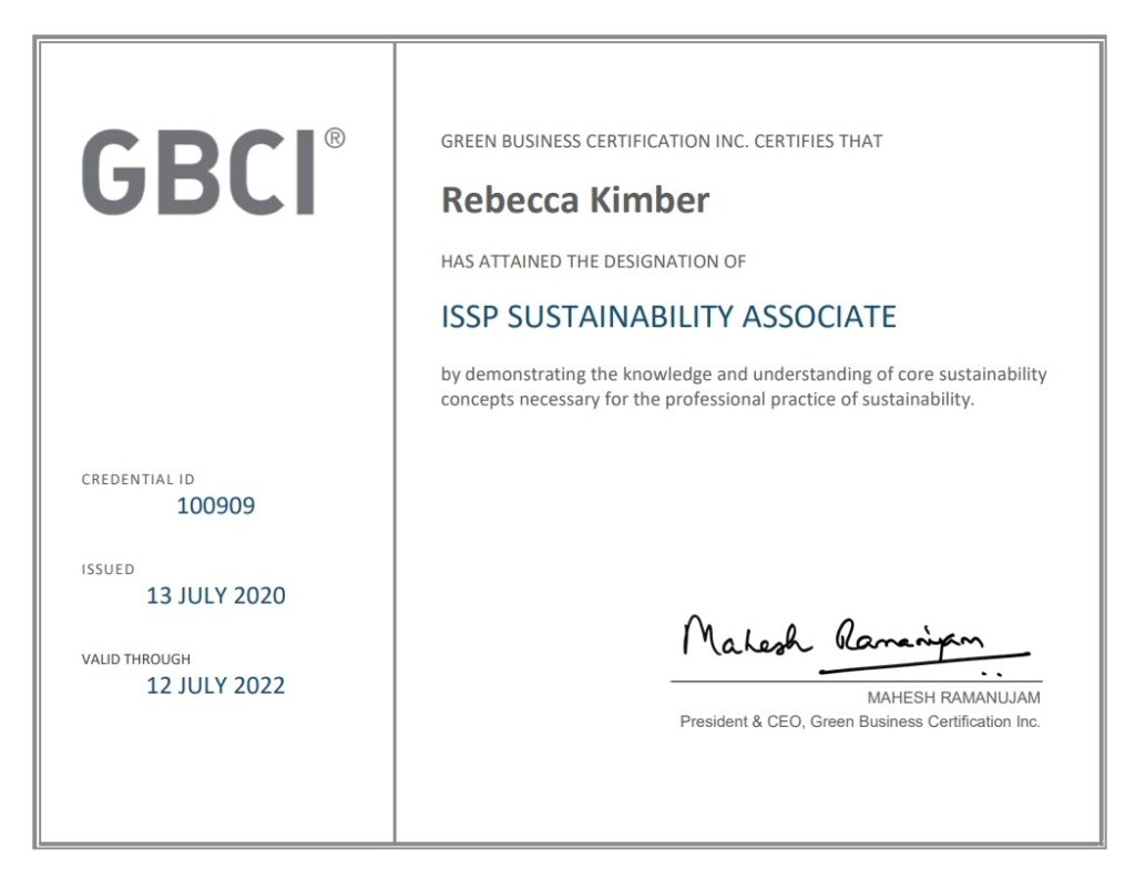 GBCI: Green Business Certification Inc. Certifies that Rebecca Kimber has attained the designation of ISSP Sustainable Associate by demonstrating the knowledge and understanding of core sustainability concepts necessary for the professional practice of sustainability.